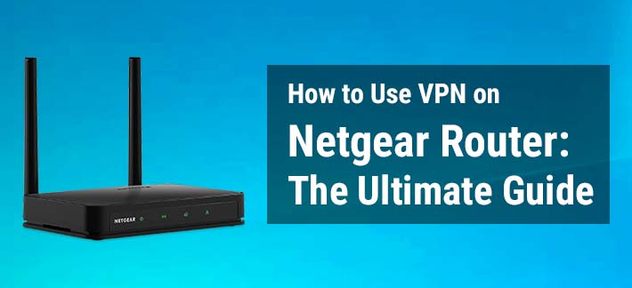 How-to-Use-VPN-on-Netgear-Router-The-Ultimate-Guide