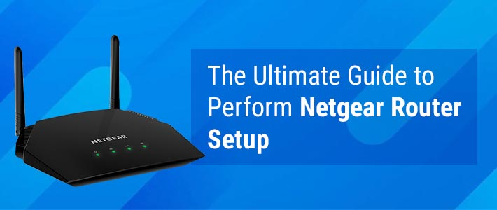 The Ultimate Guide to Perform Netgear Router Setup